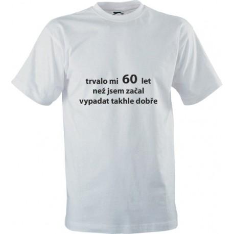 Narozeninové tričko s potiskem Trvalo mi 60 let než jsem začal vypadat takhle dobře